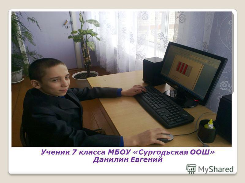 Ученик 7 класса МБОУ «Сургодьская ООШ» Данилин Евгений