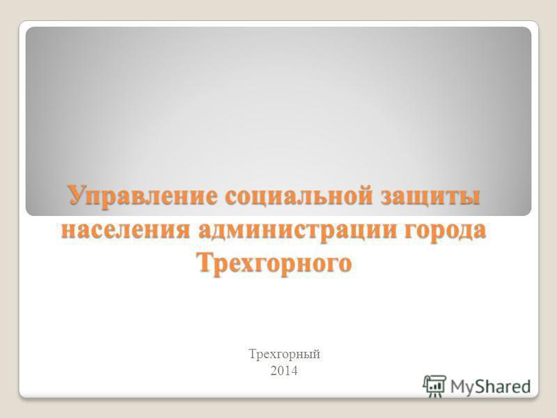 Управление социальной защиты населения администрации города Трехгорного Трехгорный 2014