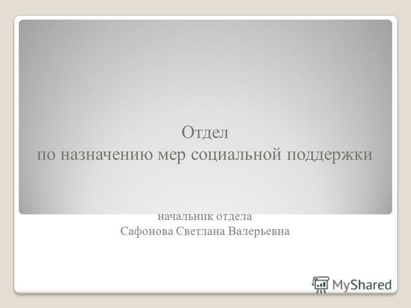 Отдел по назначению мер социальной поддержки начальник отдела Сафонова Светлана Валерьевна