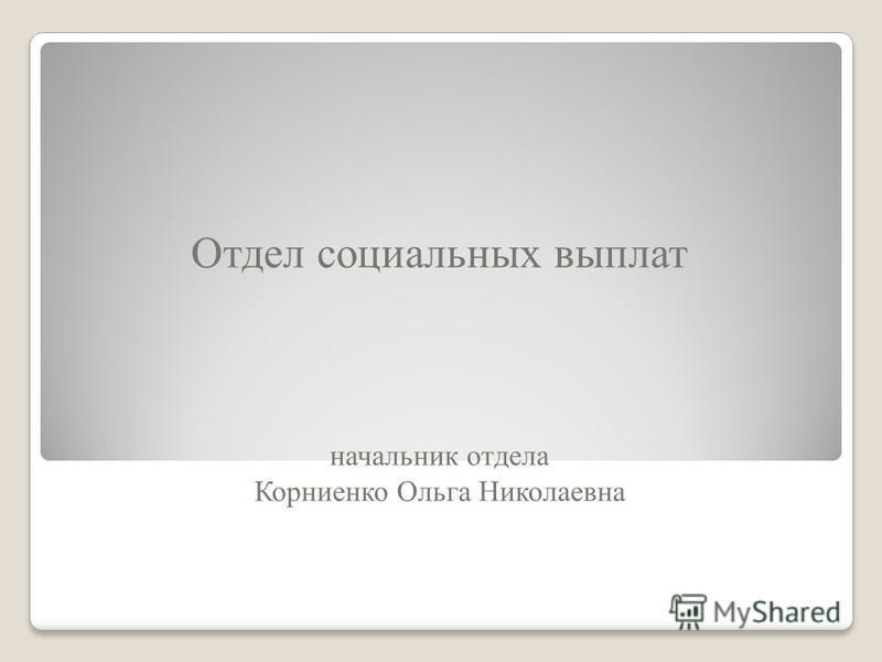 Отдел социальных выплат начальник отдела Корниенко Ольга Николаевна