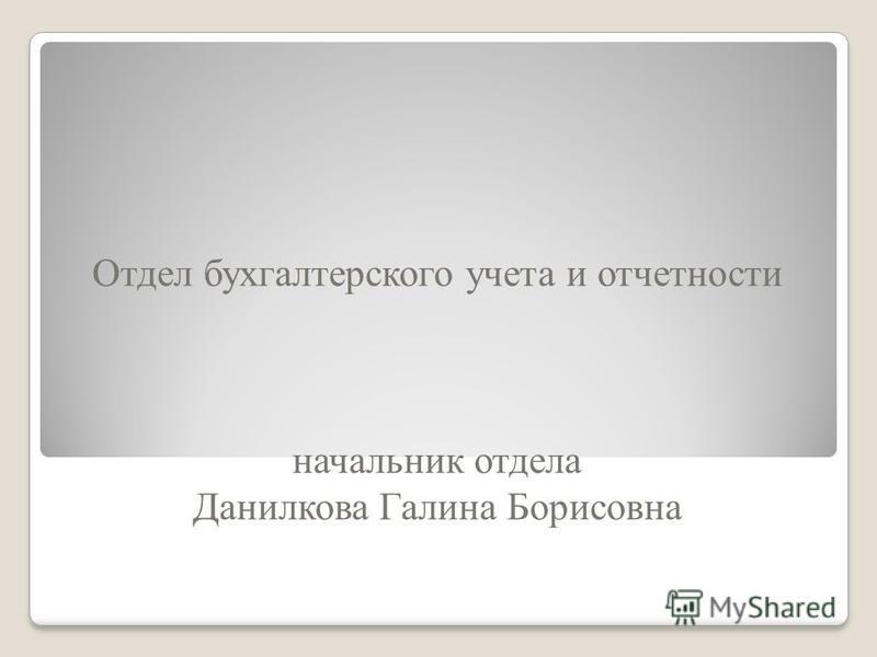 Отдел бухгалтерского учета и отчетности начальник отдела Данилкова Галина Борисовна
