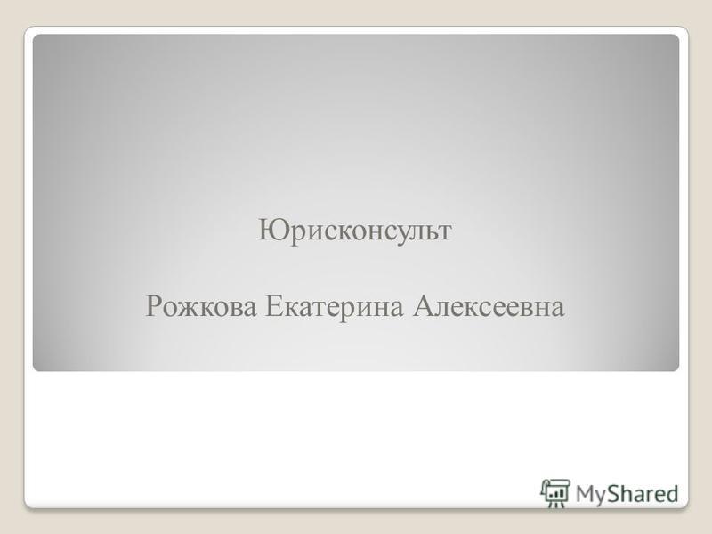 Юрисконсульт Рожкова Екатерина Алексеевна
