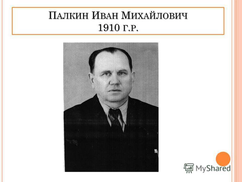 П АЛКИН И ВАН М ИХАЙЛОВИЧ 1910 Г. Р.