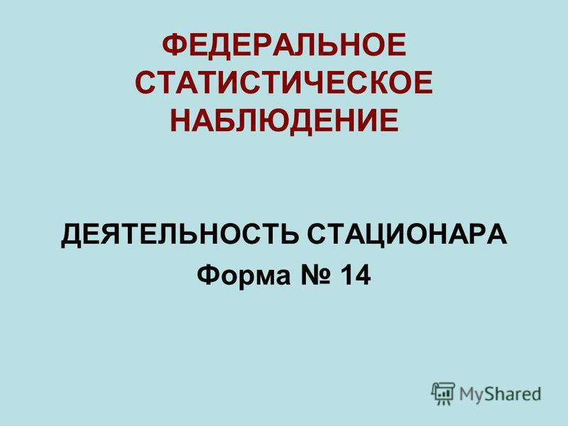 ФЕДЕРАЛЬНОЕ СТАТИСТИЧЕСКОЕ НАБЛЮДЕНИЕ ДЕЯТЕЛЬНОСТЬ СТАЦИОНАРА Форма 14