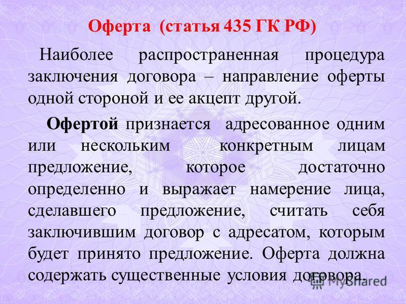Оферта (статья 435 ГК РФ) Наиболее распространенная процедура заключения договора – направление оферты одной стороной и ее акцепт другой. Офертой признается адресованное одним или нескольким конкретным лицам предложение, которое достаточно определенн