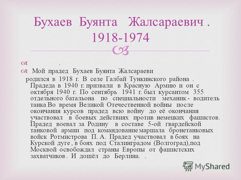 . Мой прадед Бухаев Буянта Жалсараеви родился в 1918 г. В селе Галбай Тункинского района. Прадеда в 1940 г. призвали в Красную Армию и он с октября 1940 г. По сентябрь 1941 г. был курсантом 355 отдельного батальона по специальности механик - водитель