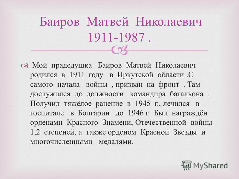 Мой прадедушка Баиров Матвей Николаевич родился в 1911 году в Иркутской области. С самого начала войны, призван на фронт. Там дослужился до должности командира батальона. Получил тяжёлое ранение в 1945 г., лечился в госпитале в Болгарии до 1946 г. Бы