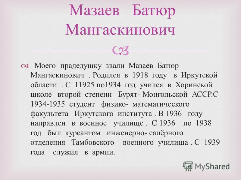 Моего прадедушку звали Мазаев Батюр Мангаскинович. Родился в 1918 году в Иркутской области. С 11925 по 1934 год учился в Хоринской школе второй степени Бурят - Монгольской АССР. С 1934-1935 студент физико - математического факультета Иркутского инсти