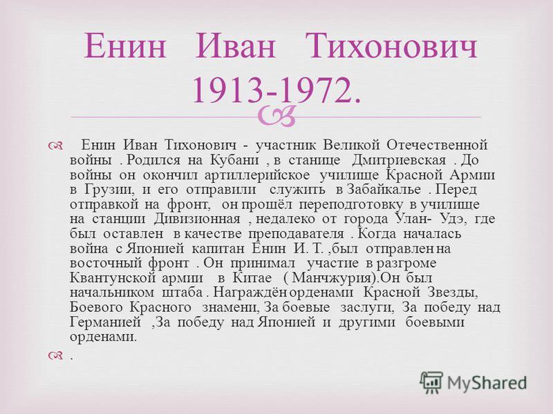 Енин Иван Тихонович - участник Великой Отечественной войны. Родился на Кубани, в станице Дмитриевская. До войны он окончил артиллерийское училище Красной Армии в Грузии, и его отправили служить в Забайкалье. Перед отправкой на фронт, он прошёл перепо