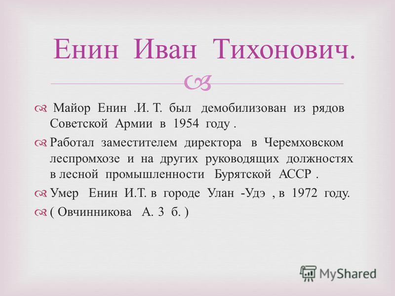Майор Енин. И. Т. был демобилизован из рядов Советской Армии в 1954 году. Работал заместителем директора в Черемховском леспромхозе и на других руководящих должностях в лесной промышленности Бурятской АССР. Умер Енин И. Т. в городе Улан - Удэ, в 1972