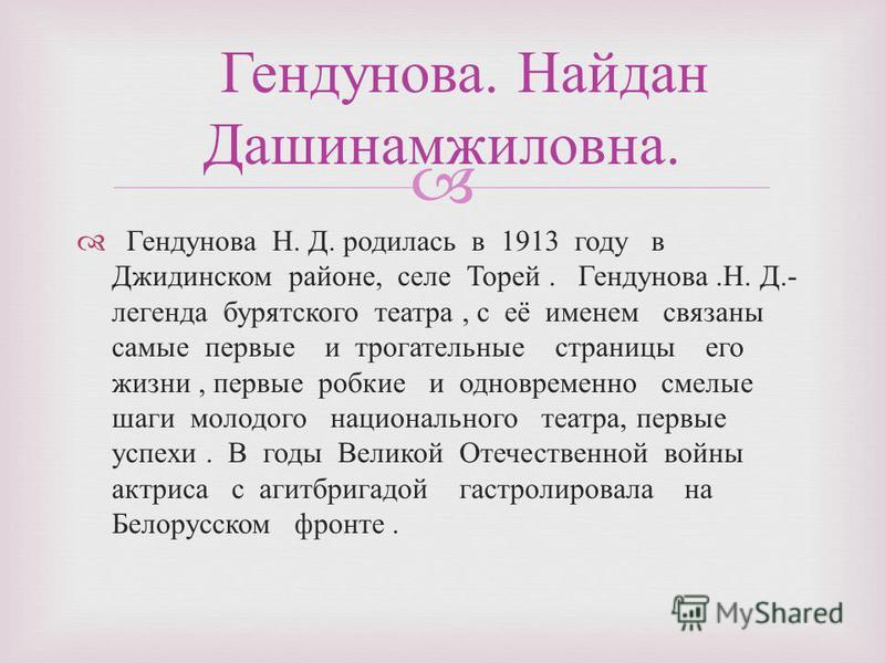 Гендунова Н. Д. родилась в 1913 году в Джидинском районе, селе Торей. Гендунова. Н. Д.- легенда бурятского театра, с её именем связаны самые первые и трогательные страницы его жизни, первые робкие и одновременно смелые шаги молодого национального теа