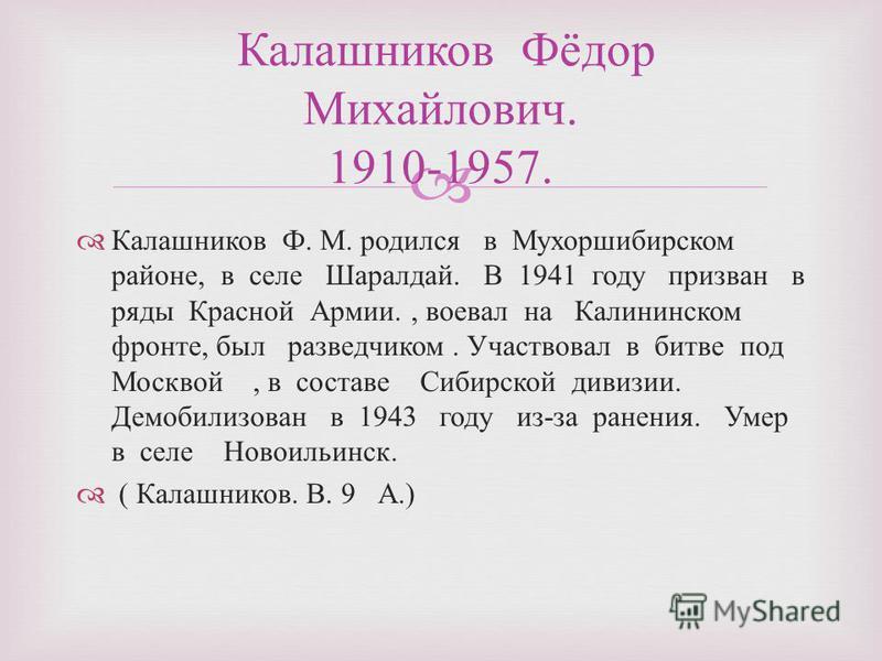 Калашников Ф. М. родился в Мухоршибирском районе, в селе Шаралдай. В 1941 году призван в ряды Красной Армии., воевал на Калининском фронте, был разведчиком. Участвовал в битве под Москвой, в составе Сибирской дивизии. Демобилизован в 1943 году из - з