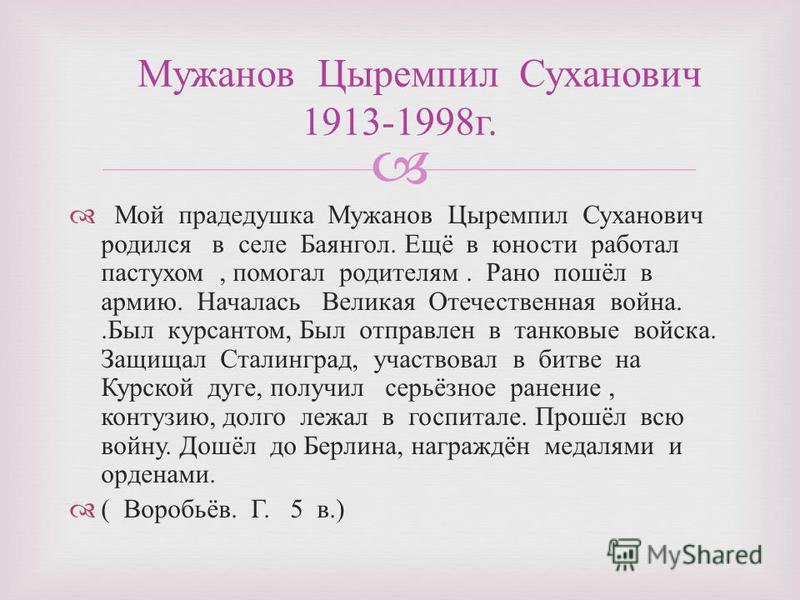 Мой прадедушка Мужанов Цыремпил Суханович родился в селе Баянгол. Ещё в юности работал пастухом, помогал родителям. Рано пошёл в армию. Началась Великая Отечественная война.. Был курсантом, Был отправлен в танковые войска. Защищал Сталинград, участво