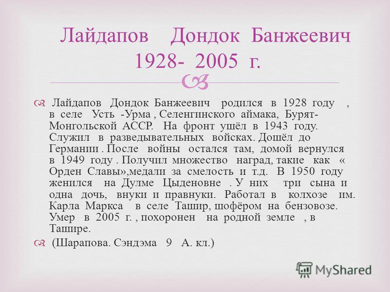 Лайдапов Дондок Банжеевич родился в 1928 году, в селе Усть - Урма, Селенгинского аймака, Бурят - Монгольской АССР. На фронт ушёл в 1943 году. Служил в разведывательных войсках. Дошёл до Германии. После войны остался там, домой вернулся в 1949 году. П