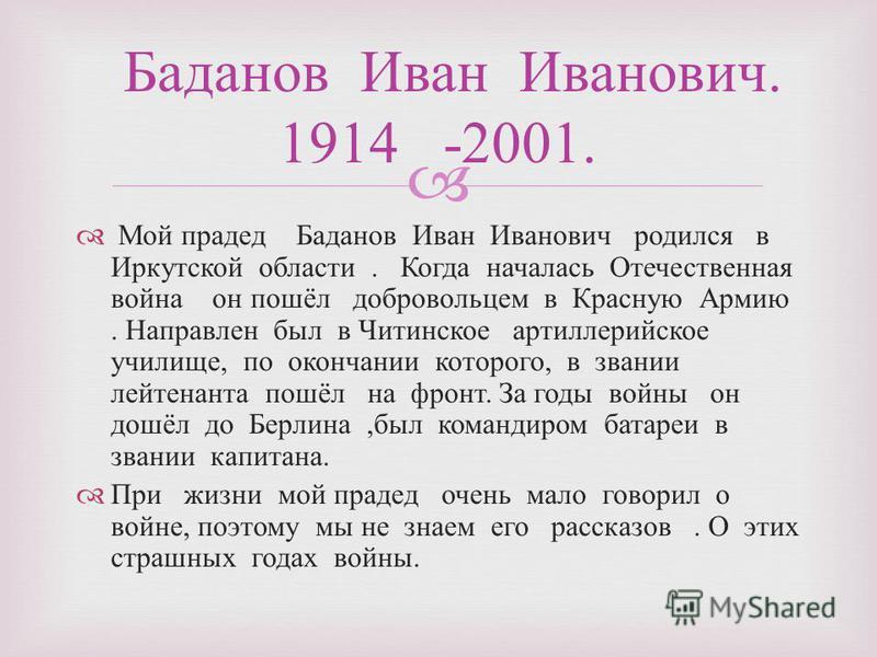 Мой прадед Баданов Иван Иванович родился в Иркутской области. Когда началась Отечественная война он пошёл добровольцем в Красную Армию. Направлен был в Читинское артиллерийское училище, по окончании которого, в звании лейтенанта пошёл на фронт. За го