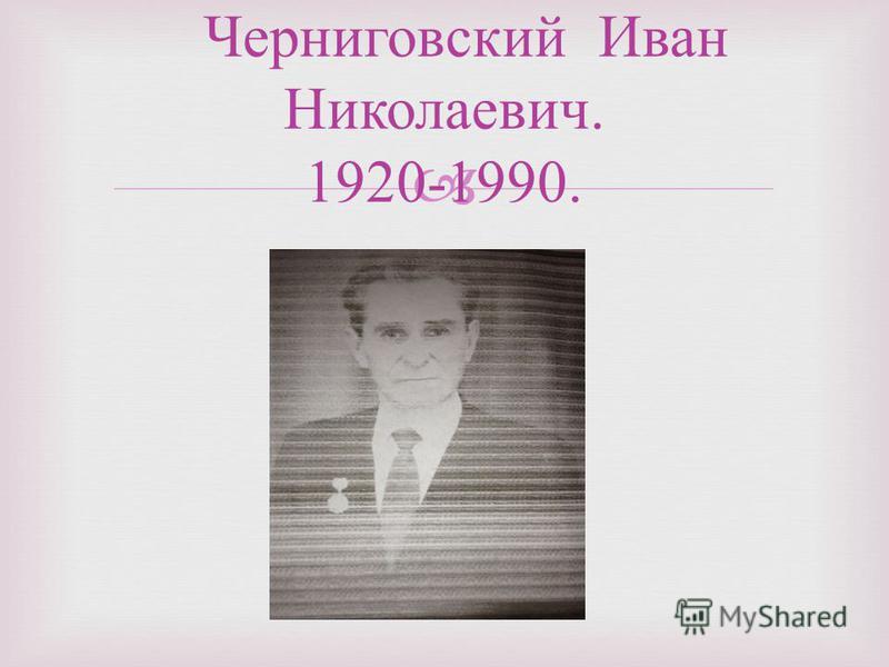 Черниговский Иван Николаевич. 1920-1990.