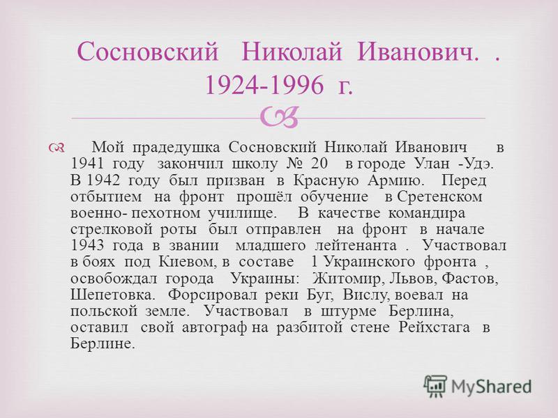 Мой прадедушка Сосновский Николай Иванович в 1941 году закончил школу 20 в городе Улан - Удэ. В 1942 году был призван в Красную Армию. Перед отбытием на фронт прошёл обучение в Сретенском военно - пехотном училище. В качестве командира стрелковой рот