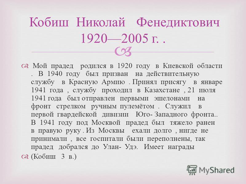 Мой прадед родился в 1920 году в Киевской области. В 1940 году был призван на действительную службу в Красную Армию. Принял присягу в январе 1941 года, службу проходил в Казахстане, 21 июля 1941 года был отправлен первыми эшелонами на фронт стрелком