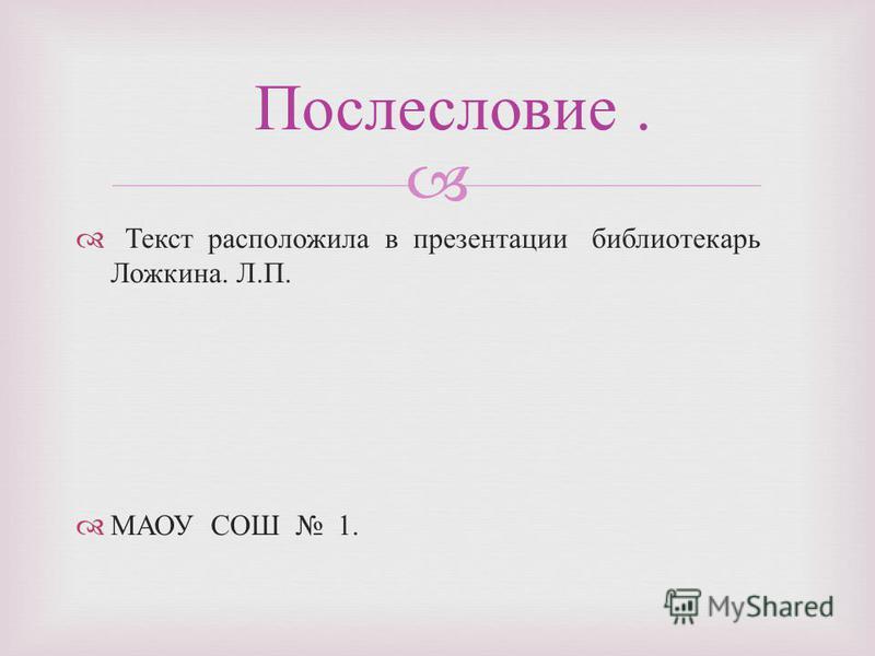 Текст расположила в презентации библиотекарь Ложкина. Л. П. МАОУ СОШ 1. Послесловие.