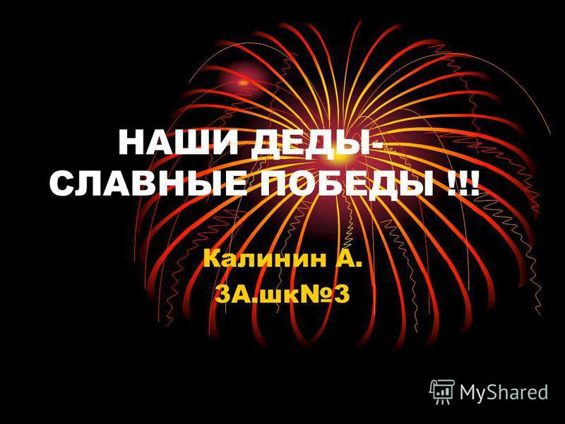 НАШИ ДЕДЫ- СЛАВНЫЕ ПОБЕДЫ !!! Калинин А. 3А.шк 3