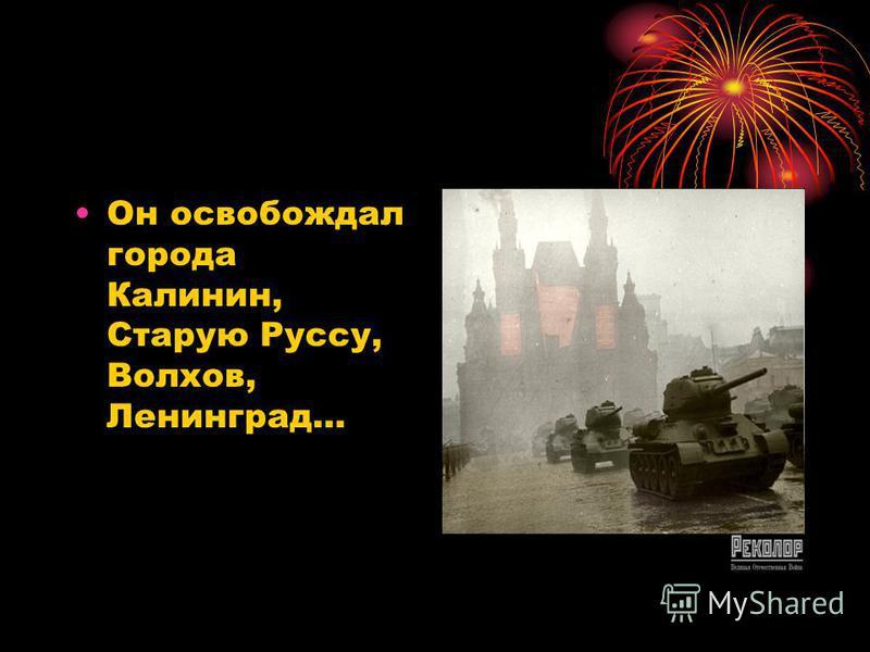 Он освобождал города Калинин, Старую Руссу, Волхов, Ленинград…