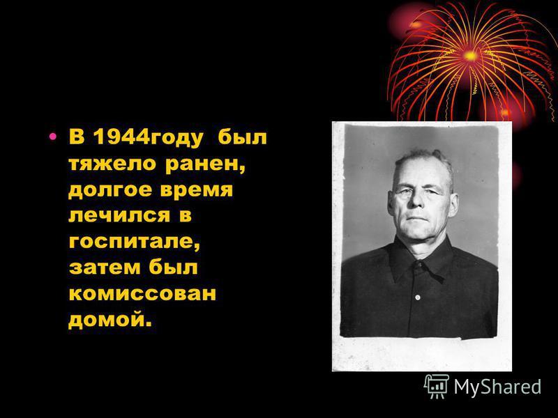 В 1944 году был тяжело ранен, долгое время лечился в госпитале, затем был комиссован домой.