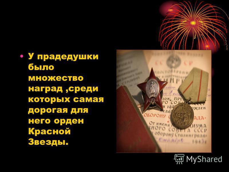 У прадедушки было множество наград,среди которых самая дорогая для него орден Красной Звезды.