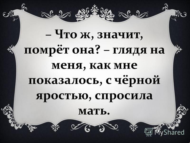 – Что ж, значит, помрёт она ? – глядя на меня, как мне показалось, с чёрной яростью, спросила мать.