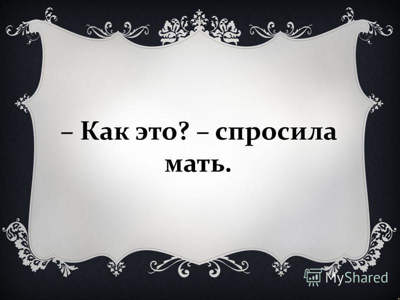 – Как это ? – спросила мать.