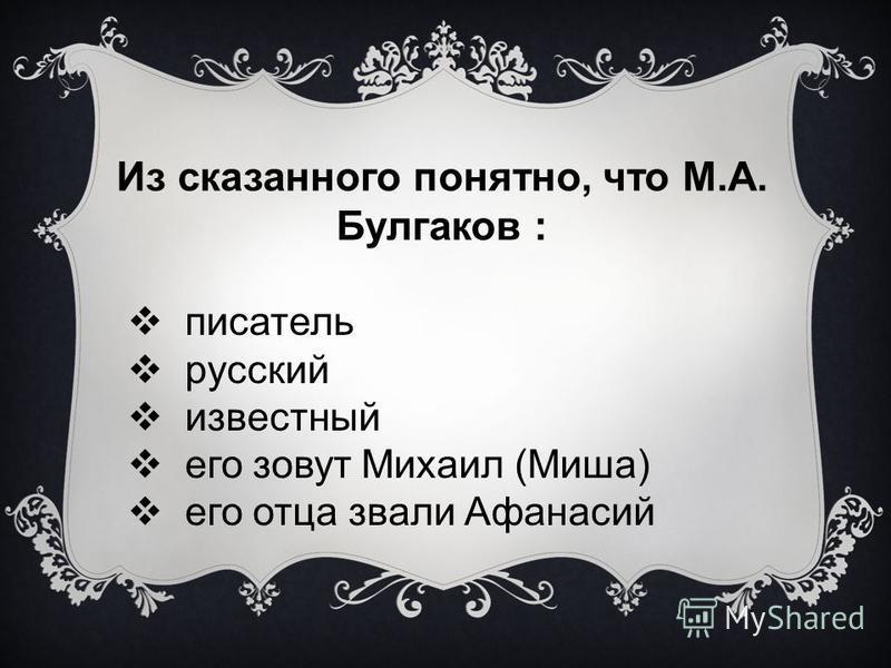 Из сказанного понятно, что М.А. Булгаков : писатель русский известный его зовут Михаил (Миша) его отца звали Афанасий