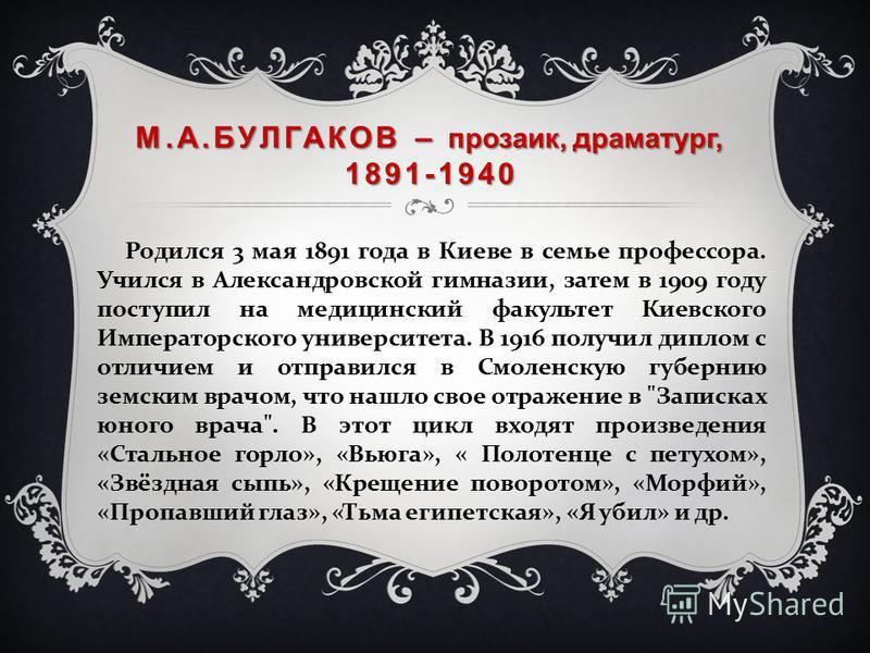М.А.БУЛГАКОВ – прозаик, драматург, 1891-1940 Родился 3 мая 1891 года в Киеве в семье профессора. Учился в Александровской гимназии, затем в 1909 году поступил на медицинский факультет Киевского Императорского университета. В 1916 получил диплом с отл