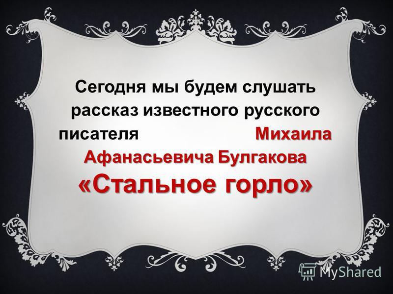 Михаила Афанасьевича Булгакова Сегодня мы будем слушать рассказ известного русского писателя Михаила Афанасьевича Булгакова «Стальное горло»