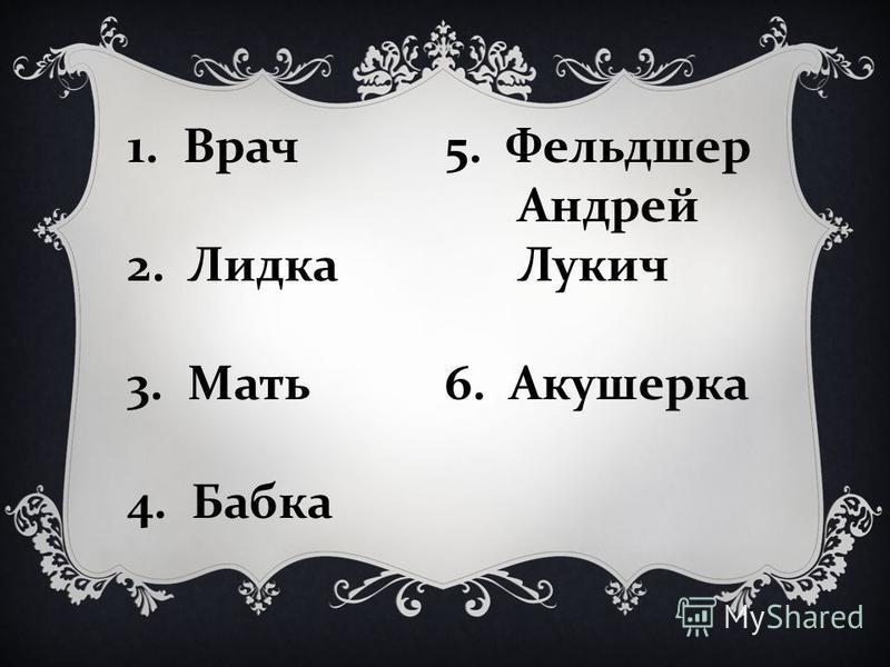1. Врач 2. Лидка 3. Мать 4. Бабка 5. Фельдшер Андрей Лукич 6. Акушерка