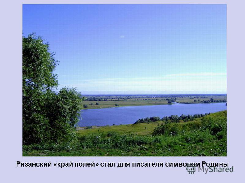Рязанский «край полей» стал для писателя символом Родины