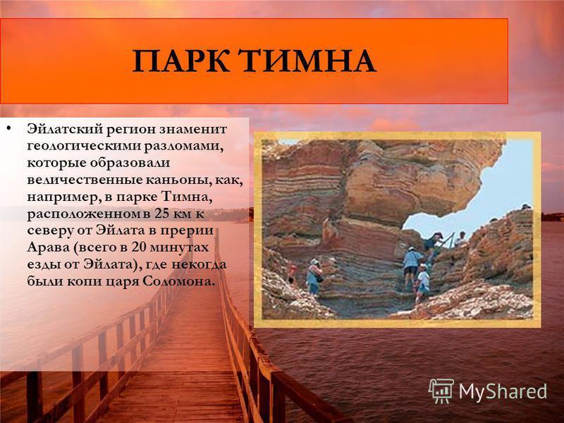 ПАРК ТИМНА Эйлатский регион знаменит геологическими разломами, которые образовали величественные каньоны, как, например, в парке Тимна, расположенном в 25 км к северу от Эйлата в прерии Арава (всего в 20 минутах езды от Эйлата), где некогда были копи
