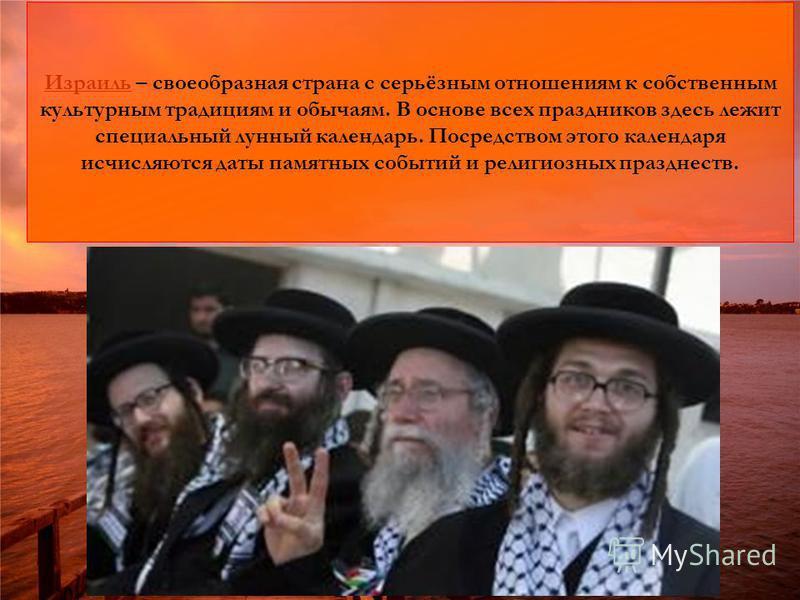 Израиль Израиль – своеобразная страна с серьёзным отношениям к собственным культурным традициям и обычаям. В основе всех праздников здесь лежит специальный лунный календарь. Посредством этого календаря исчисляются даты памятных событий и религиозных