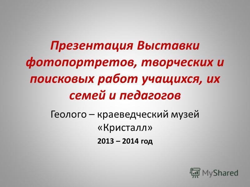 Презентация Выставки фотопортретов, творческих и поисковых работ учащихся, их семей и педагогов Геолого – краеведческий музей «Кристалл» 2013 – 2014 год
