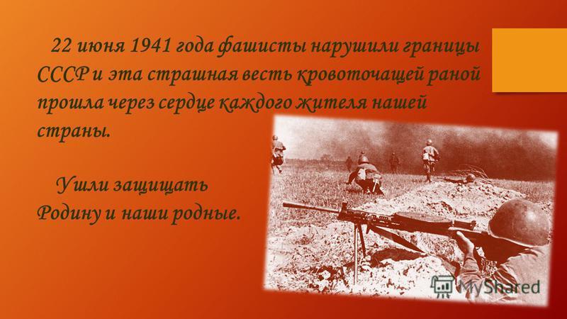 22 июня 1941 года фашисты нарушили границы СССР и эта страшная весть кровоточащей раной прошла через сердце каждого жителя нашей страны. Ушли защищать Родину и наши родные.