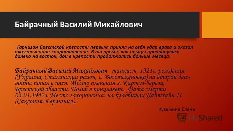Байрачный Василий Михайлович Гарнизон Брестской крепости первым принял на себя удар врага и оказал ожесточённое сопротивление. В то время, как немцы продвинулись далеко на восток, бои в крепости продолжались больше месяца. Байрачный Василий Михайлови