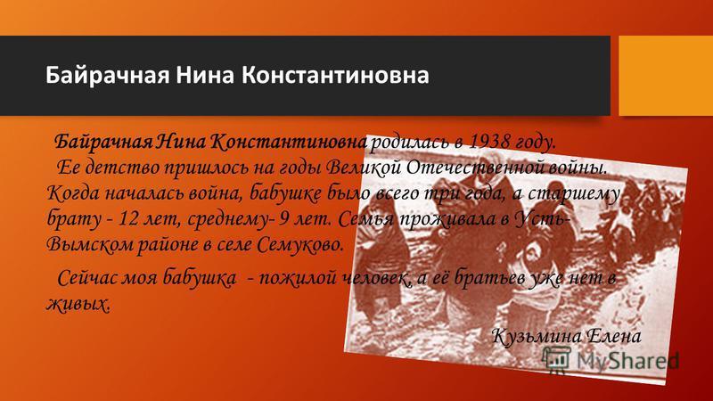 Байрачная Нина Константиновна Байрачная Нина Константиновна родилась в 1938 году. Ее детство пришлось на годы Великой Отечественной войны. Когда началась война, бабушке было всего три года, а старшему брату - 12 лет, среднему- 9 лет. Семья проживала