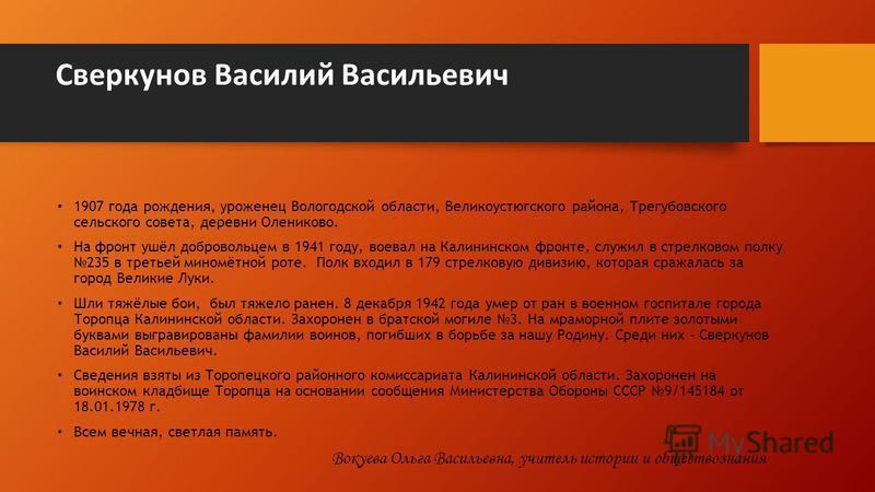 Сверкунов Василий Васильевич 1907 года рождения, уроженец Вологодской области, Великоустюгского района, Трегубовского сельского совета, деревни Олениково. На фронт ушёл добровольцем в 1941 году, воевал на Калининском фронте, служил в стрелковом полку