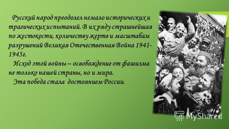 Русский народ преодолел немало исторических и трагических испытаний. В их ряду страшнейшая по жестокости, количеству жертв и масштабам разрушений Великая Отечественная Война 1941- 1945 г. Исход этой войны – освобождение от фашизма не только нашей стр