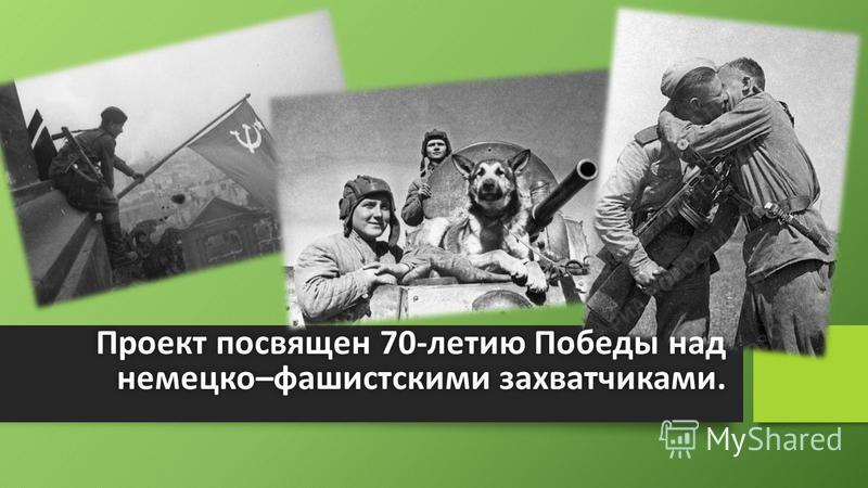 Проект посвящен 70-летию Победы над немецко–фашистскими захватчиками.