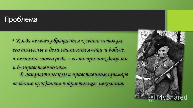 Проблема Когда человек обращается к своим истокам, Когда человек обращается к своим истокам, его помыслы и дела становятся чище и добрее,его помыслы и дела становятся чище и добрее, а незнание своего рода – «есть признак дикостиа незнание своего рода
