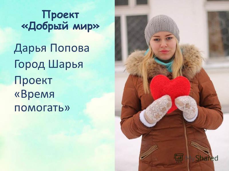 Проект «Добрый мир» Дарья Попова Город Шарья Проект «Время помогать»