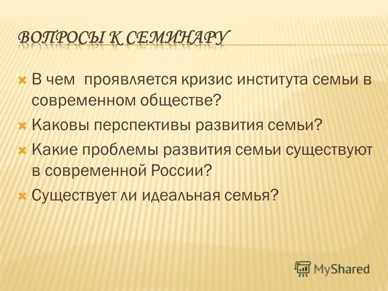 В чем проявляется кризис института семьи в современном обществе? Каковы перспективы развития семьи? Какие проблемы развития семьи существуют в современной России? Существует ли идеальная семья?