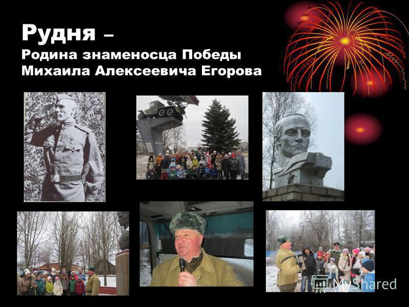 Рудня – Родина знаменосца Победы Михаила Алексеевича Егорова