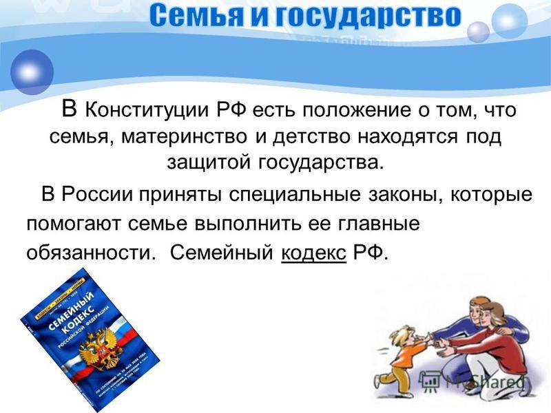 В Конституции РФ есть положение о том, что семья, материнство и детство находятся под защитой государства. В России приняты специальные законы, которые помогают семье выполнить ее главные обязанности. Семейный кодекс РФ.