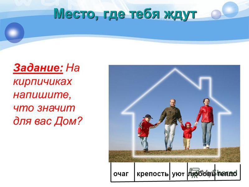 6 Место, где тебя ждут Задание: На кирпичиках напишите, что значит для вас Дом? очагкрепостьую т любовь тепло
