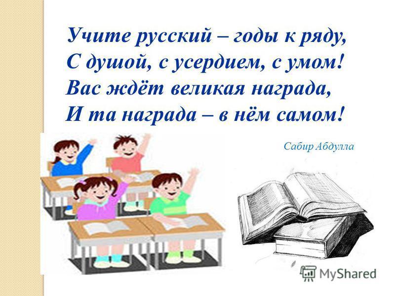 Учите русский – годы к ряду, С душой, с усердием, с умом! Вас ждёт великая награда, И та награда – в нём самом! Сабир Абдулла